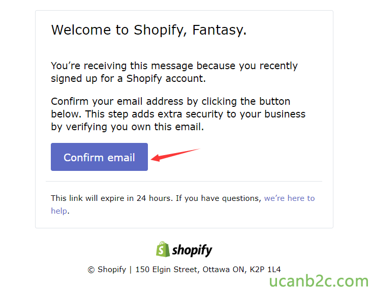Welcome to Shopify, Fantasy. You're receiving this message because you recently signed up for a Shopify account. Confirm your email address by clicking the button below. This step adds extra security to your business by verifying you own this email. Confirm email This link will expire in 24 hours. If you have questions, we're here to help. shopify @ Shopify | 150 Elgin Street, Ottawa ON, K2P IL4