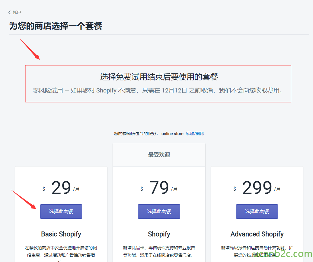 为 您 的 商 店 选 择 一 个 套 餐 选 择 免 费 试 用 结 束 后 要 使 用 的 套 餐 零 风 险 试 一 如 果 您 对 Shopify 不 满 意 , 只 需 在 12 月 12 日 之 前 取 消 , 我 们 不 会 向 您 收 取 费 。 您 的 套 習 所 包 含 的 服 务 : li store 洧 加 / 栅 除 29 Basic Shopify 在 致 的 商 店 安 金 使 蒙 地 开 您 的 生 意 , 通 洹 后 动 和 广 舌 准 动 消 售 最 受 欢 迎 79 月 Shopify 新 唱 礼 品 卡 零 匡 硬 件 支 搿 和 亏 业 报 舌 等 功 能 。 适 甲 于 在 线 商 店 亚 零 门 店 。 299 用 Advanced Shopify 新 庭 高 级 报 舌 和 运 目 动 计 苤 功 能 。 扩 您 的 线 上 和 线 下 业 务 .