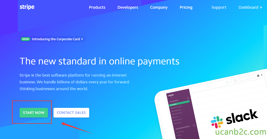 stripe •$EWD Introducing the Corporate Card > Products Developers Company Pricing Support Dashboard The new standard in online payments Stripe is the best software platform for running an internet business. We handle billions of dollars every year for forward- thinking businesses around the world. START NOW slack