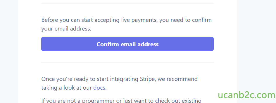 Before you can start accepting live payments, you need to confirm your email address. Confirm email address Once you're ready to start integrating Stripe, we recommend taking a look at our docs. If vou are not a oroarammer or iust want to check out existina